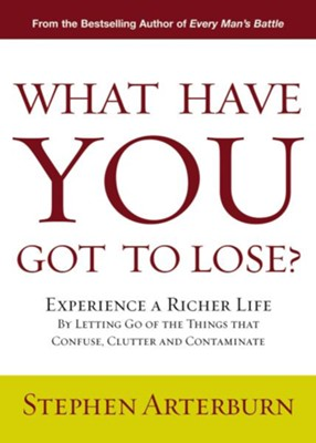 What Have You Got to Lose?: Experience a Richer Life By Letting Go of the Things That Confuse, Clutter and Contaminate - eBook  -     By: Stephen Arterburn