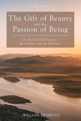 The Gift of Beauty and the Passion of Being: On the Threshold between the Aesthetic and the Religious  -     By: William Desmond