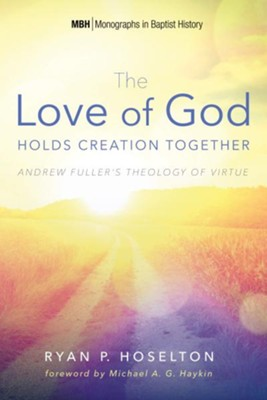The Love of God Holds Creation Together: Andrew Fuller's Theology of Virtue  -     By: Ryan P. Hoselton