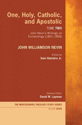 One, Holy, Catholic, and Apostolic, Tome 2: John Nevin's Writings on Ecclesiology (1851-1858)  -     Edited By: Sam Hamstra, David W. Layman     By: John Williamson Nevin