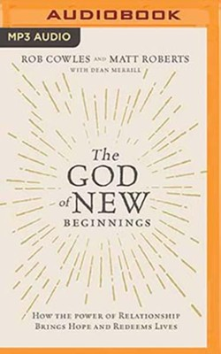 The God of New Beginnings: How the Power of Relationship Brings Hope and Redeems Lives - unabridged audiobook on MP3-CD  -     By: Rob Cowles, Matt Roberts