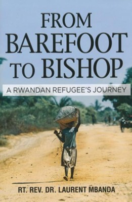 From Barefoot to Bishop: A Rwandan Refugee's Journey  -     By: Laurent Mbanda