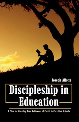 Discipleship in Education: A Plan for Creating True Followers of Christ in Christian Schools  -     By: Joseph Allotta