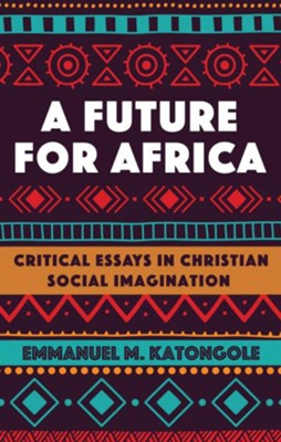 A Future for Africa  -     By: Emmanuel M. Katongole