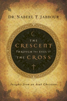 The Crescent through the Eyes of the Cross: Insights from an Arab Christian - eBook  -     By: Nabeel T. Jabbour