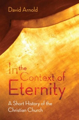 In the Context of Eternity: A Short History of the Christian Church  -     By: David J. Arnold