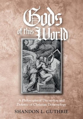 Gods of this World: A Philosophical Discussion and Defense of Christian Demonology  -     By: Shandon L. Guthrie