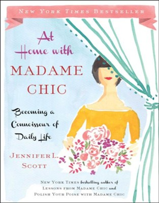 At Home with Madame Chic: Becoming a Connoisseur of Daily Life - eBook  -     By: Jennifer L. Scott