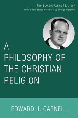 A Philosophy of the Christian Religion  -     Edited By: Edward John Carnell