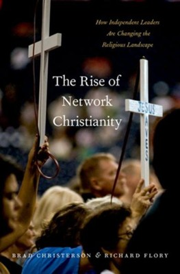 The Rise of Network Christianity: How Independent  Leaders are Changing the Religious Landscape  -     By: Brad Christerson, Richard Flory
