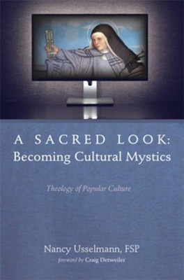 A Sacred Look: Becoming Cultural Mystics: Theology of Popular Culture  -     By: Nancy Usselmann