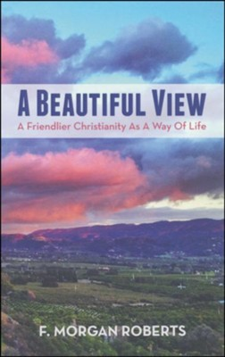 A Beautiful View: A Friendlier Christianity as a Way of Life  -     By: F. Morgan Roberts