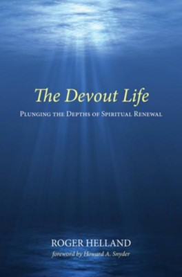 The Devout Life: Plunging the Depths of Spiritual Renewal  -     By: Roger Helland