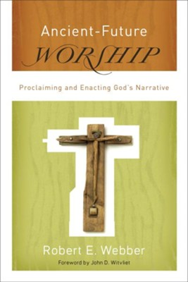 Ancient-Future Worship: Proclaiming and Enacting God's Narrative - eBook  -     By: Robert E. Webber