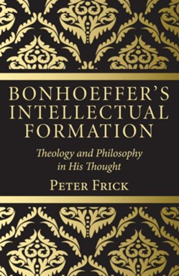 Bonhoeffer's Intellectual Formation  -     Edited By: Peter Frick