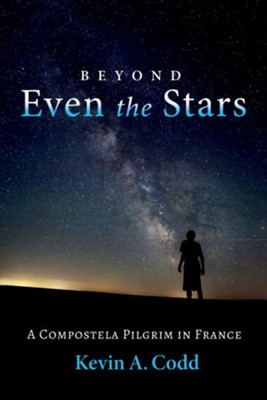 Beyond Even the Stars: A Compostela Pilgrim in France  -     By: Kevin A. Codd