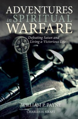 Adventures in Spiritual Warfare: Defeating Satan and Living a Victorious Life  -     By: William P. Payne
