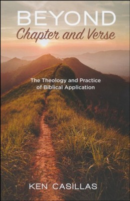 Beyond Chapter and Verse: The Theology and Practice of Biblical Application  -     By: Ken Casillas