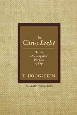 The Christ Light: On the Meaning and Purpose of Life  -     By: T. Hoogsteen