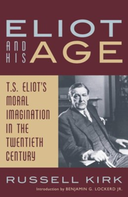 Eliot and His Age: T. S. Eliot's Moral Imagination in the Twentieth Century / Digital original - eBook  -     By: Russell Kirk