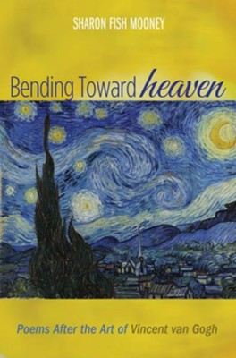 Bending Toward Heaven: Poems After the Art of Vincent van Gogh  -     By: Sharon Fish Mooney