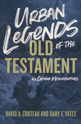 Urban Legends of the Old Testament: 40 Common Misconceptions  -     By: David A. Croteau, Gary E. Yates
