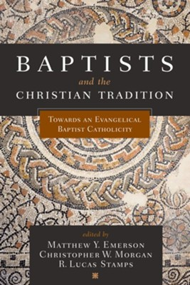 Baptists and the Christian Tradition  -     Edited By: Matthew Y. Emerson, Christopher W. Morgan, R. Lucas Stamps