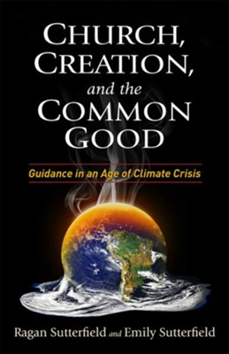 Church, Creation, and the Common Good: Guidance in an Age of Climate Crisis  -     By: Ragan Sutterfield, Emily Sutterfield