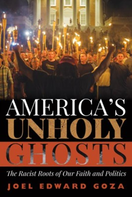 America's Unholy Ghosts The Racist Roots of Our Faith and Politics  -     By: Joel Edward Goza