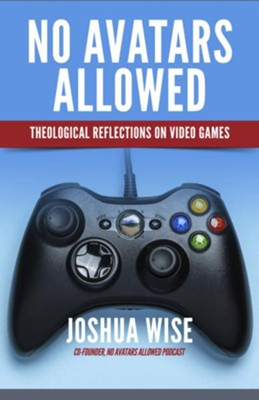 No Avatars Allowed: Theological Reflections on Video Games  -     By: Joshua Wise