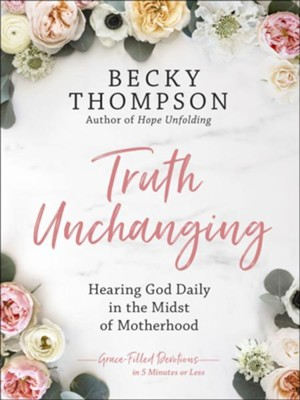 Truth Unchanging: Hearing God Daily in the Midst of Motherhood  -     By: Becky Thompson