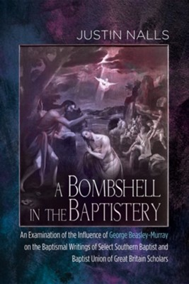 A Bombshell in the Baptistery: An Examination of the Influence of George Beasley-Murray on the Baptismal Writings of Select Southern Baptist and Baptist Union of Great Britain Scholars  -     By: Justin Nalls