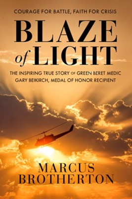 Blaze of Light: The Inspiring True Story of Green Beret Medic Gary Beikirch, Medal of Honor Recipient  -     By: Marcus Brotherton
