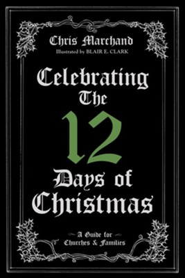 Celebrating The 12 Days of Christmas: A Guide for Churches and Families  -     By: Chris Marchand     Illustrated By: Blair E. Clark