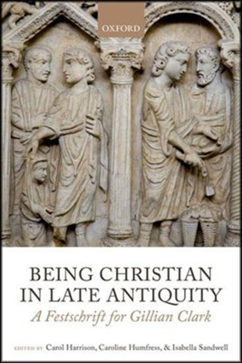 Being Christian in Late Antiquity: A Festschrift for Gillian Clark  -     By: Carol Harrison, Caroline Humfress, Isabella Sandwell