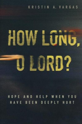 How Long, O Lord?: Hope and Help When You Have Been Deeply Hurt  -     By: Kristin Vargas