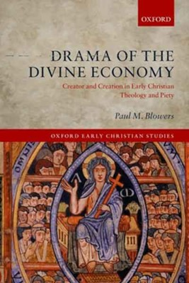 Drama of the Divine Economy: Creator and Creation in Early Christian Theology and Piety  -     By: Paul M. Blowers