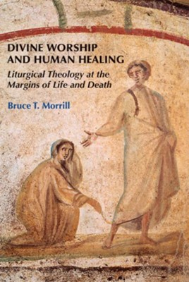 Divine Worship and Human Healing: Liturgical Theology at the Margins of Life and Death  -     By: Bruce T. Morrill