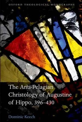 The Anti-Pelagian Christology of Augustine of Hippo, 396-430  -     By: Dominic Keech