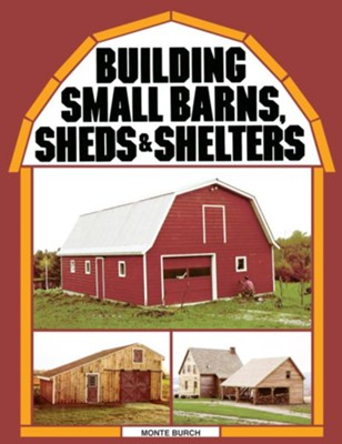Building Small Barns, Sheds & Shelters   -     By: Monte Burch