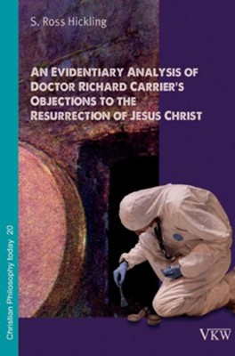 An Evidentiary Analysis of Doctor Richard Carrier's Objections to the Resurrection of Jesus Christ  -     By: S. Ross Hickling