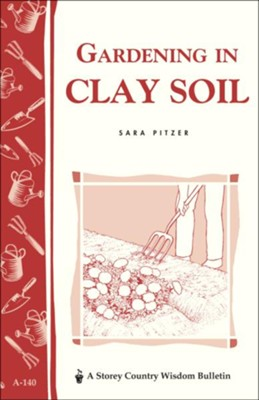 Gardening in Clay Soil (Storey's Country Wisdom Bulletin A-140)   -