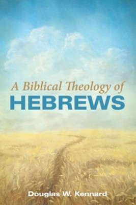 A Biblical Theology of Hebrews  -     By: Douglas W. Kennard