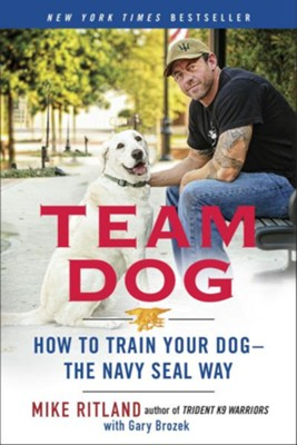 Team Dog: How to Train Your Dog-the Navy Seal Way - eBook  -     By: Mike Ritland, Gary Brozek
