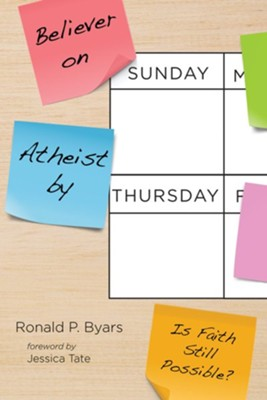 Believer on Sunday, Atheist by Thursday  -     By: Ronald P. Byars