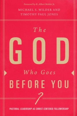 The God Who Goes Before You: Pastoral Leadership As Christ-Centered Followership   -     By: Timothy Paul Jones, Michael S. Wilder