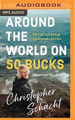 Around the World on 50 Bucks: How I Left with Nothing and Returned a Rich Man, Unabridged Audiobook on MP3-CD  -     By: Christopher Schacht