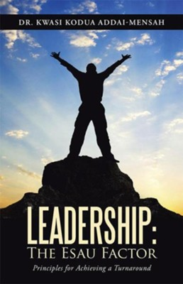 Leadership: The Esau Factor: Principles for Achieving a Turnaround - eBook  -     By: Kwasi Addai-Mensah