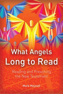 What Angels Long to Read: Reading and Preaching the New Testament  -     By: Mark Meynell
