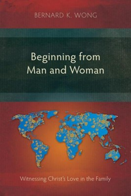 Beginning from Man and Woman: Witnessing Christ's Love in the Family  -     By: Bernard K. Wong